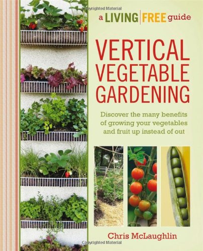 Vertical Vegetable Gardening A Living Free Guide Living Free