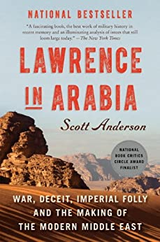 Lawrence in Arabia: War, Deceit, Imperial Folly and the Making of the Modern Middle East (Ala Notable Books for Adults) by [Anderson, Scott]