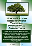 How to Succeed with Nonprofit Trade and Professional Associations, Bill Hakanson, 1484805747