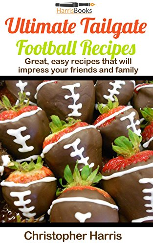 Ultimate Tailgate Football Recipes: Great, easy recipes that will impress your family and friends (Tailgate Recipes Book 1) by Christopher Harris