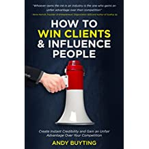 How to Win Clients & Influence People: Create Instant Credibility and Gain an Unfair Advantage Over Your Competition