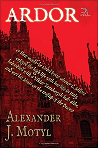 ARDOR: or How would-be Nobel Prize winner C. Milosz enjoyed the high life with low life in Italy, hobnobbed with a Viktor Yanukovych look-alike, and met his Muse on the rooftop of the Duomo