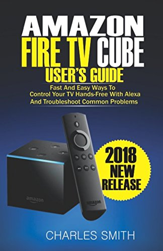 Amazon Fire TV Cube User's Guide: Fast And Easy Ways To Control Your TV Hands-free With Alexa And Troubleshoot Common Problems (Chromecast Extender)