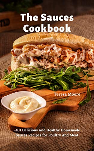 The Sauces Cookbook:  +101 Delicious And Healthy Homemade Sauces Recipes for Poultry And Meat (Delicious Recipes Book 110) by Teresa  Moore