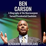 Ben Carson: A Biography of the Neurosurgeon Turned Presidential Candidate | Benjamin Southerland