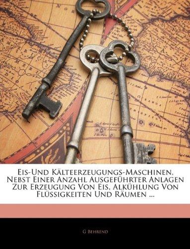 Eis-Und Klteerzeugungs-Maschinen, Nebst Einer Anzahl Ausgefhrter Anlagen Zur Erzeugung Von Eis, Alkhlung Von Flssigkeiten Und Rumen ... (German Edition)