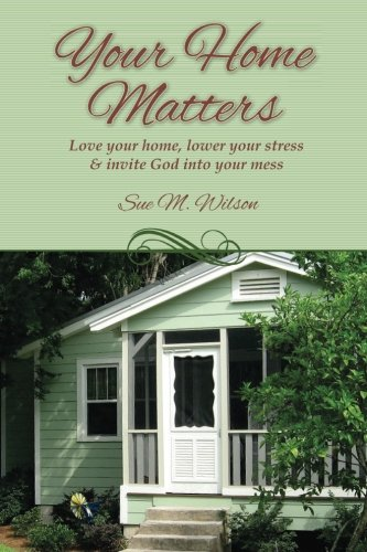 Your Home Matters: Love your home, lower your stress & invite God into your mess