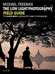 The Low Light Photography Field Guide: Go beyond daylight to capture stunning low light images