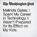 Melinda Gates: I Spent My Career in Technology. I Wasn't Prepared for Its Effect on My Kids.   Melinda Gates