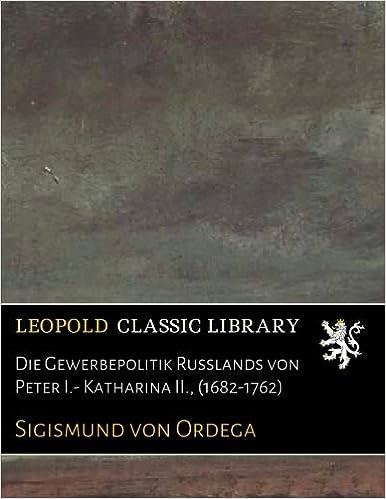 Die Gewerbepolitik Russlands von Peter I.- Katharina II., (1682-1762) (German Edition)