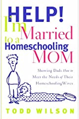 Help! I'm Married to a Homeschooling Mom: Showing Dads How to Meet the Needs of Their Homeschooling Wives Paperback