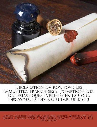 Download Declaration Dv Roy, Povr Les Immunitez, Franchises 7 Exemptions Des Ecclesiastiques: Verifiée En La Cour Des Aydes, Le Dix-neufuime Iuin,1630 (French Edition) pdf