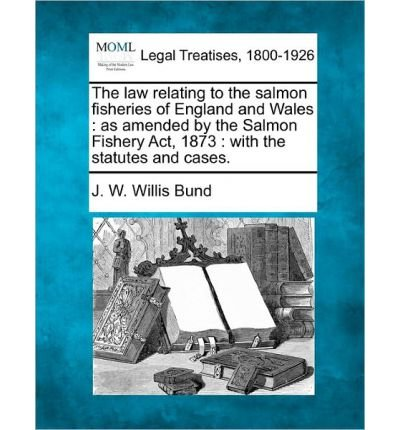 The Law Relating to the Salmon Fisheries of England and Wales: As Amended by the Salmon Fishery ACT, 1873: With the Statutes and Cases. (Paperback) - Common PDF
