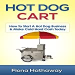 Hot Dog Cart: How to Start a Hot Dog Business & Make Cold Hard Cash Today | Fiona Hathaway