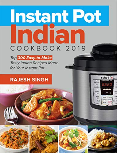 Instant Pot Indian Cookbook 2019: Top 300 Easy-to-Make Tasty Indian Recipes Made for Your Instant Pot Pressure Cooking at Anywhere, Save Time and Money, Have a Easy Life by Rajesh Singh