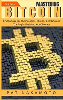 Bitcoin: Mastering Bitcoin and Cryptocurrency Technologies -Mining, Investing and Trading in the Internet of Money (Blockchain, Wallet, Business)