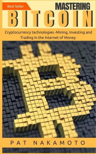 Bitcoin: Mastering Bitcoin and Cryptocurrency Technologies -Mining, Investing and Trading in the Internet of Money