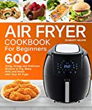 Air Fryer Cookbook for Beginners: Top 600 Tasty, Crispy and Delicious Recipes to Fry, Bake, Grill, and Roast with Your Air Fryer