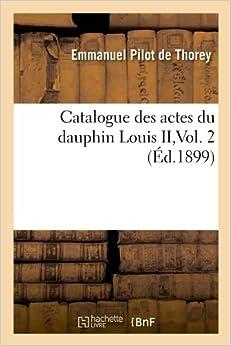 Catalogue Des Actes Du Dauphin Louis II, Vol. 2 (Sciences Sociales)