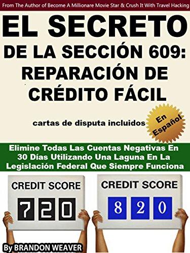 EL SECRETO DE LA SECCIÓN 609: REPARACIÓN DE CRÉDITO FÁCIL: Elimine Todas Las Cuentas Negativas En 30 Días Utilizando Una Laguna En La Legislación Federal Que Siempre Funciona (Spanish - Mal Brandon