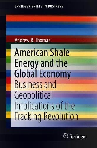 American Shale Energy And The Global Economy  Business And Geopolitical Implications Of The Fracking Revolution  Springerbriefs In Business