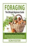 FORAGING. The Ultimate Beginners Guide: Discover Everything You Need To Know About Foraging, Wildcrafting, Drying Herbs and Wilderness Survival ... Edible Plants and Berries, Wild Mushrooms)