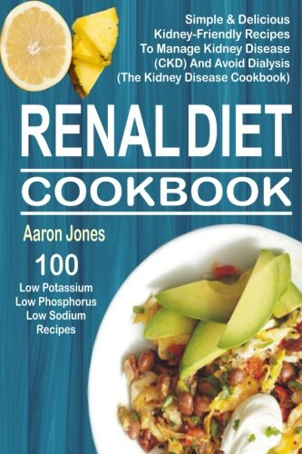 Renal Diet Cookbook: 100 Simple & Delicious Kidney-Friendly Recipes To Manage Kidney Disease (CKD) And Avoid Dialysis (The Kidney Disease Cookbook) by Aaron Jones
