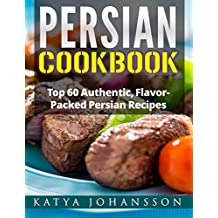 Persian Cookbook: Top 60 Authentic, Flavor Packed Persian Recipes (Persian cooking Book 1)