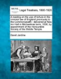 A reading on the use of torture in the criminal law of England previously to the Commonwealth : delivered at New Inn Hall in Michaelmas term, 1836, by appointment of the Honourable Society of the Middle Temple, David Jardine, 1240012578