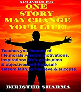 SELF-HELP9:ONE  STORY  MAY  CHANGE  YOUR  LIFE!: Teaches you lessons of life,morals,wisdom,motivations,inspirations, life's goals,aims and objectives,self-help,self-esteem,self-believe,self-control. ... (Self Help) by [Sharma, Birister]