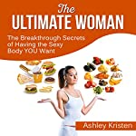 The Ultimate Woman: The Breakthrough Secrets of Having the Sexy Body You Want | Ashley Kristen