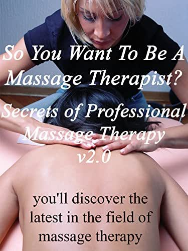 So You Want To Be A Massage Therapist? v2.0 Secrets of Professional Massage Therapy