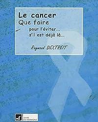 Cancer - Que faire : pour l'éviter. s'il est déjà là
