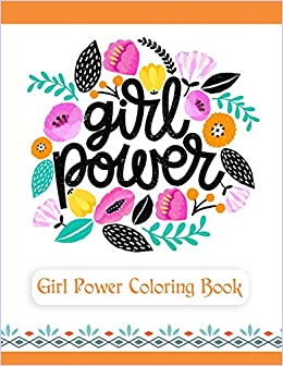 Girl Power Coloring Book: An Inspirational Coloring Book for Teenage Girls, Tweens and Young Women with Motivational and Uplifting Quotes