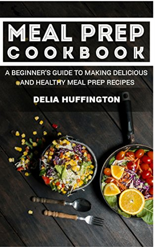 Meal Prep Cookbook: A Beginner's guide to making delicious and healthy meal prep recipes by Delia Huffington