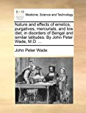 Nature and Effects of Emetics, Purgatives, Mercurials, and Low Diet, in Disorders of Bengal and Similar Latitudes by John Peter Wade, M D, John Peter Wade, 1170585825