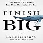 Finish Big: How Great Entrepreneurs Exit Their Companies on Top | Bo Burlingham