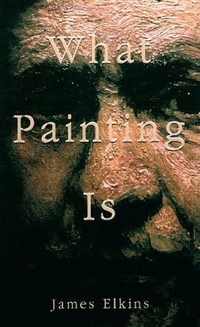 What Painting is: How to Think about Oil Painting, Using the Language of Alchemy by James Elkins (1998-10-22)