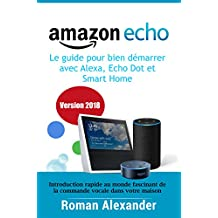Amazon Echo –  le guide pour bien démarrer avec Alexa, Echo Dot et Smart Home: Introduction rapide au monde fascinant de la commande vocale dans votre maison (Smart Home System t. 1) (French Edition)