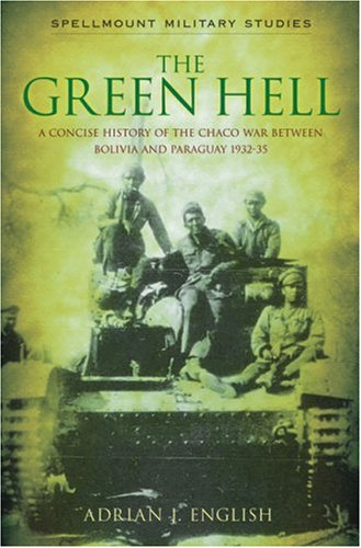 Download The Green Hell: A Concise History of the Chaco War Between Bolivia and Paraguay 1932–35 (Spellmount Military Studies) PDF