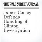 James Comey Defends Handling of Clinton Investigation | Aruna Viswanatha,Byron Tau