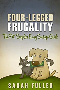 Four-Legged Frugality: The Pet Supplies Easy Savings Guide by [Fuller, Sarah]