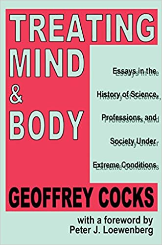 Treating Mind And Body Essays In The History Of Science  Treating Mind And Body Essays In The History Of Science Professions And  Society Under Extreme Conditions  Kindle Edition By Geoffrey Cocks Health