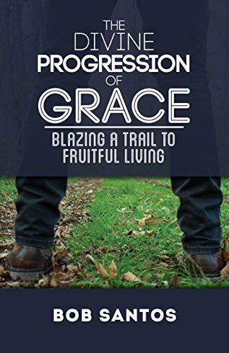 The Divine Progression of Grace: Blazing a Trail to Fruitful Living by [Santos, Bob]