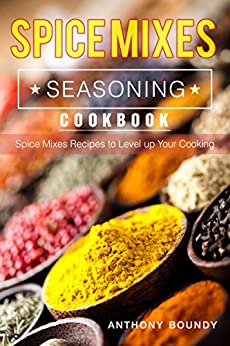 Spice Mixes Seasoning Cookbook: Spice Mixes Recipes to Level up Your Cooking by [Boundy, Anthony ]