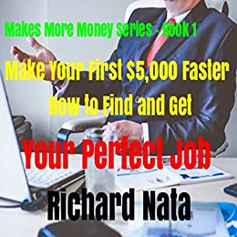 Make Your First $5,000 Faster: How to Find and Get Your Perfect Job (Make More Money Series Book 1) by [Nata, Richard]