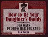 How to Be Your Daughter's Daddy: 365 Ways to Show Her You Care