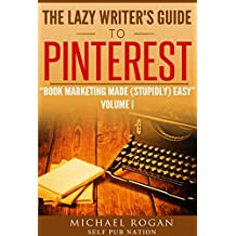 The Lazy Writer's Guide to Pinterest: Book Marketing Made (Stupidly) Easy Vol.1
