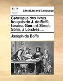 Catalogue des Livres François de J de Boffe, Libraire, Gerrard-Street, Soho, a Londres, Joseph De Boffe, 1170818765