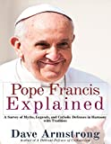 Pope Francis Explained: Survey of Myths, Legends, and Catholic Defenses in Harmony with Tradition